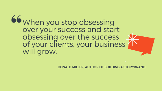 """a quote from Donald Miller: """"when you stop obsessing over your success and start obsessing over the success of your clients, your business will grow."""""""
