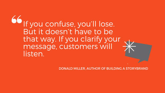"""a quote from Donald Miller: """"if you confuse, you'll lose. But it doesn't have to be that way. If you clarify your message, customers will listen."""""""